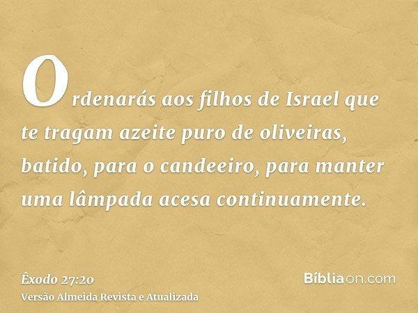 Ordenarás aos filhos de Israel que te tragam azeite puro de oliveiras, batido, para o candeeiro, para manter uma lâmpada acesa continuamente.