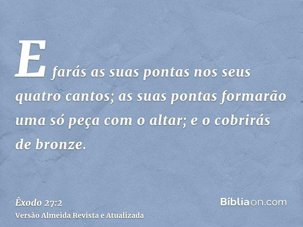 E farás as suas pontas nos seus quatro cantos; as suas pontas formarão uma só peça com o altar; e o cobrirás de bronze.