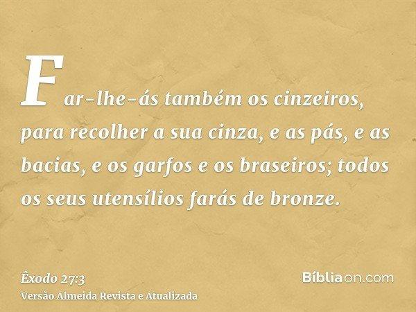 Far-lhe-ás também os cinzeiros, para recolher a sua cinza, e as pás, e as bacias, e os garfos e os braseiros; todos os seus utensílios farás de bronze.