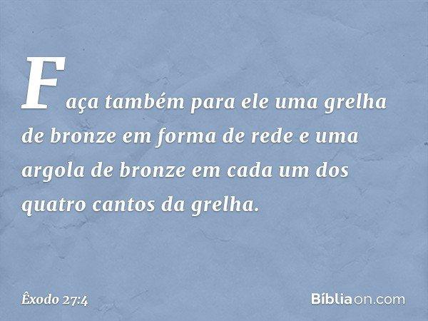 Faça também para ele uma grelha de bronze em forma de rede e uma argola de bronze em cada um dos quatro cantos da grelha. -- Êxodo 27:4