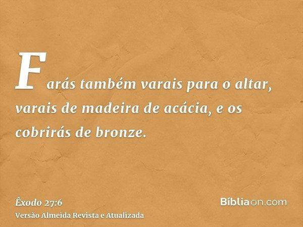 Farás também varais para o altar, varais de madeira de acácia, e os cobrirás de bronze.
