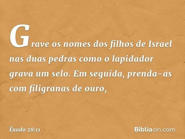 Grave os nomes dos filhos de Israel nas duas pedras como o lapidador grava um selo. Em seguida, prenda-as com filigranas de ouro, -- Êxodo 28:11