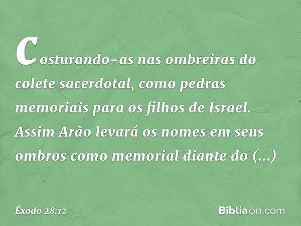 costurando-as nas ombreiras do colete sacerdotal, como pedras memoriais para os filhos de Israel. Assim Arão levará os nomes em seus ombros como memorial diant