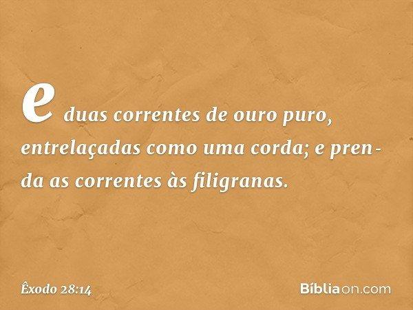 e duas correntes de ouro puro, entrelaçadas como uma corda; e prenda as correntes às filigranas. -- Êxodo 28:14