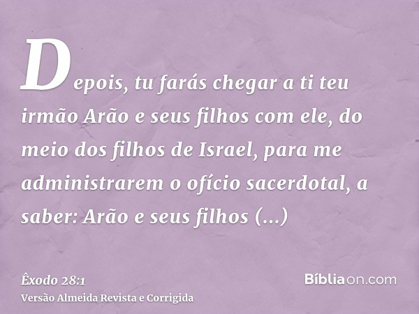 Depois, tu farás chegar a ti teu irmão Arão e seus filhos com ele, do meio dos filhos de Israel, para me administrarem o ofício sacerdotal, a saber: Arão e seus