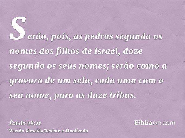 Serão, pois, as pedras segundo os nomes dos filhos de Israel, doze segundo os seus nomes; serão como a gravura de um selo, cada uma com o seu nome, para as doze