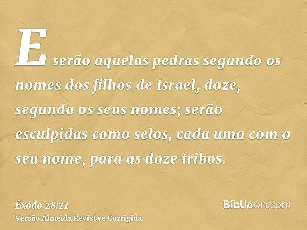 E serão aquelas pedras segundo os nomes dos filhos de Israel, doze, segundo os seus nomes; serão esculpidas como selos, cada uma com o seu nome, para as doze tr