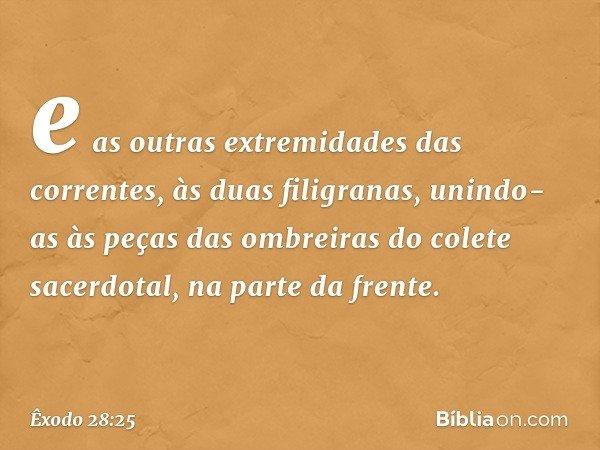 e as outras extremidades das correntes, às duas filigranas, unindo-as às peças das ombreiras do colete sacerdotal, na parte da frente. -- Êxodo 28:25