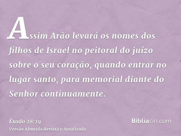 Assim Arão levará os nomes dos filhos de Israel no peitoral do juízo sobre o seu coração, quando entrar no lugar santo, para memorial diante do Senhor continuam