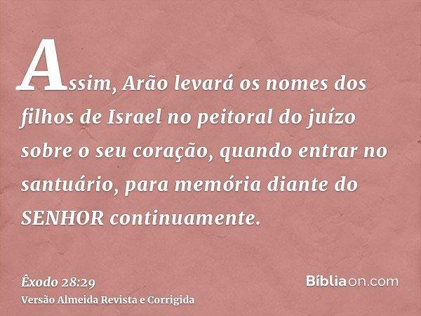 Assim, Arão levará os nomes dos filhos de Israel no peitoral do juízo sobre o seu coração, quando entrar no santuário, para memória diante do SENHOR continuamen