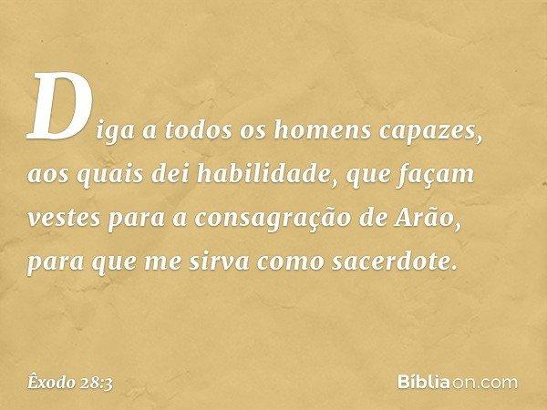 Diga a todos os homens capazes, aos quais dei habilidade, que façam vestes para a consagração de Arão, para que me sirva como sacerdote. -- Êxodo 28:3