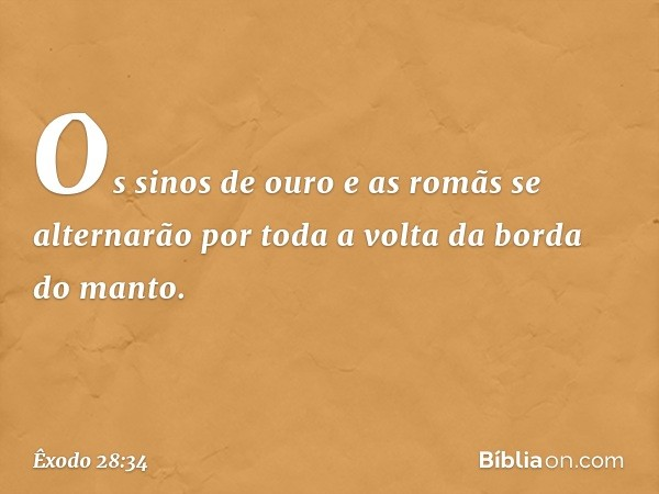Os sinos de ouro e as romãs se alternarão por toda a volta da borda do manto. -- Êxodo 28:34