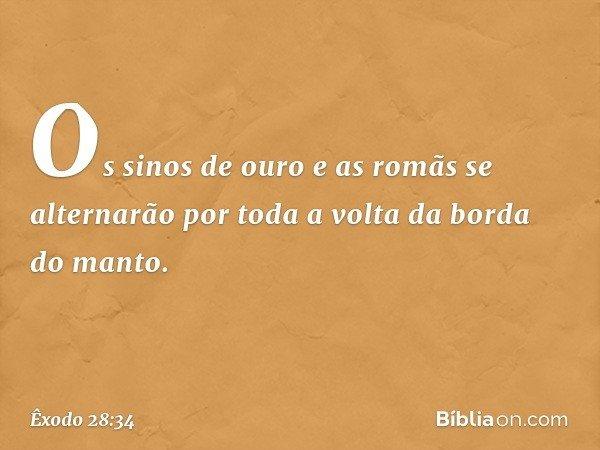 Os sinos de ouro e as romãs se alternarão por toda a volta da borda do manto. -- Êxodo 28:34