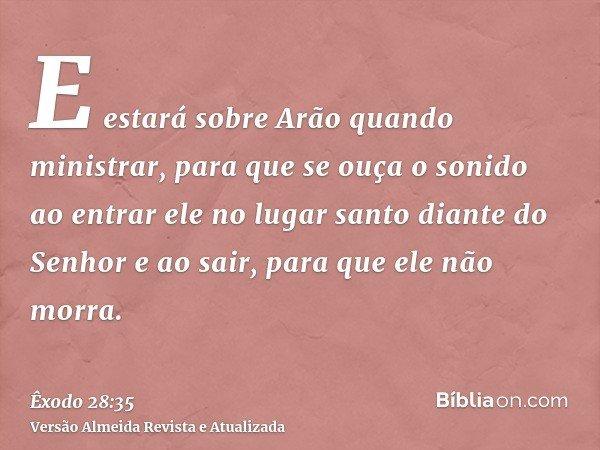 E estará sobre Arão quando ministrar, para que se ouça o sonido ao entrar ele no lugar santo diante do Senhor e ao sair, para que ele não morra.