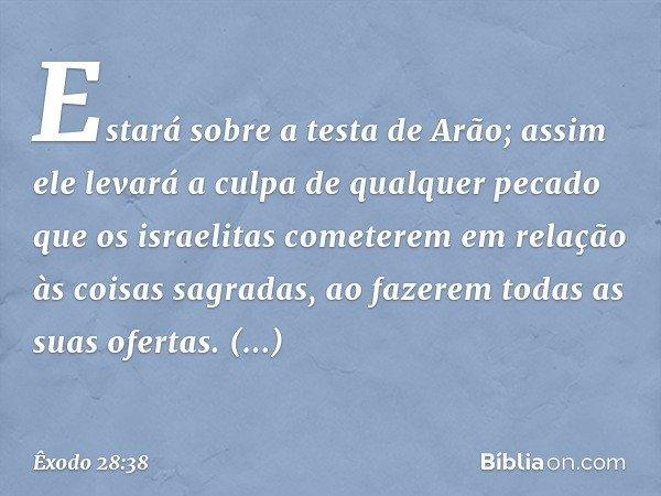 Estará sobre a testa de Arão; assim ele levará a culpa de qualquer pecado que os israelitas cometerem em relação às coisas sagradas, ao fazerem todas as suas ofertas. Es