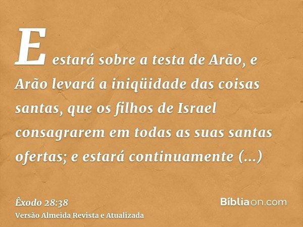 E estará sobre a testa de Arão, e Arão levará a iniqüidade das coisas santas, que os filhos de Israel consagrarem em todas as suas santas ofertas; e estará cont