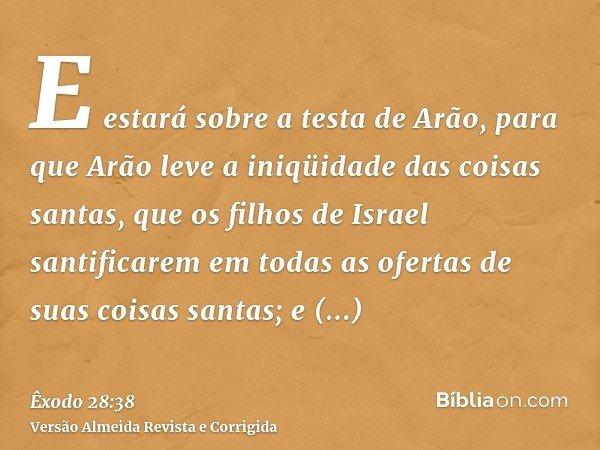E estará sobre a testa de Arão, para que Arão leve a iniqüidade das coisas santas, que os filhos de Israel santificarem em todas as ofertas de suas coisas santa