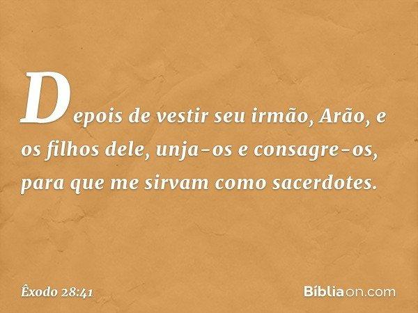 Depois de vestir seu irmão, Arão, e os filhos dele, unja-os e consagre-os, para que me sirvam como sacerdotes. -- Êxodo 28:41