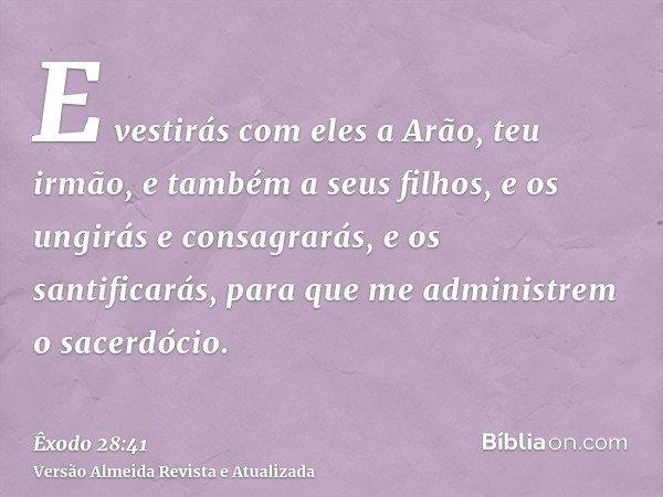 E vestirás com eles a Arão, teu irmão, e também a seus filhos, e os ungirás e consagrarás, e os santificarás, para que me administrem o sacerdócio.