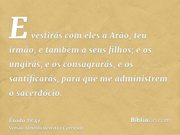 E vestirás com eles a Arão, teu irmão, e também a seus filhos; e os ungirás, e os consagrarás, e os santificarás, para que me administrem o sacerdócio.