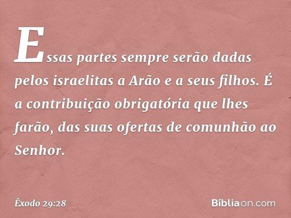 Essas partes sempre serão dadas pelos israelitas a Arão e a seus filhos. É a contribuição obrigatória que lhes farão, das suas ofertas de comunhão ao Senhor. -- Êxodo 29:28
