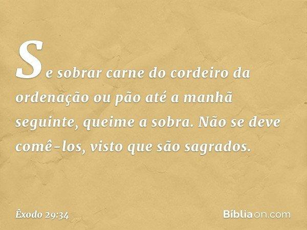 Se sobrar carne do cordeiro da ordenação ou pão até a manhã seguinte, queime a sobra. Não se deve comê-los, visto que são sagrados. -- Êxodo 29:34