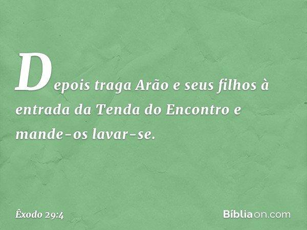 Depois traga Arão e seus filhos à entrada da Tenda do Encontro e mande-os lavar-se. -- Êxodo 29:4