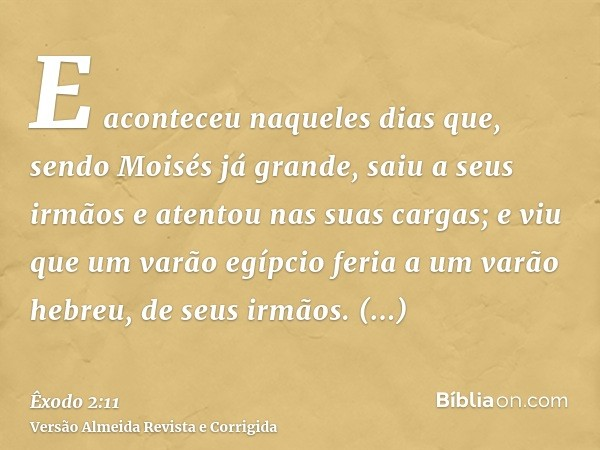 E aconteceu naqueles dias que, sendo Moisés já grande, saiu a seus irmãos e atentou nas suas cargas; e viu que um varão egípcio feria a um varão hebreu, de seus