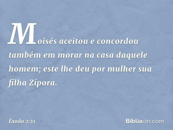 Moisés aceitou e concordou também em morar na casa daquele homem; este lhe deu por mulher sua filha Zípora. -- Êxodo 2:21