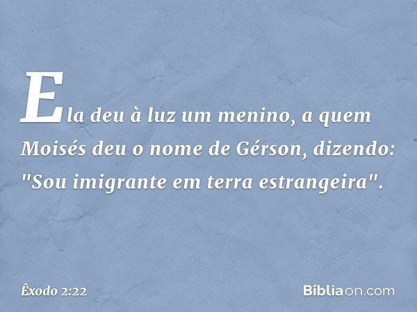"""Ela deu à luz um menino, a quem Moisés deu o nome de Gérson, dizendo: """"Sou imigrante em terra estrangeira"""". -- Êxodo 2:22"""