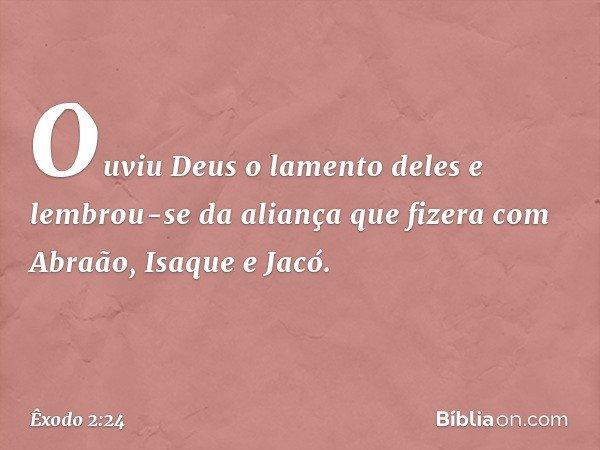 Ouviu Deus o lamento deles e lembrou-se da aliança que fizera com Abraão, Isaque e Jacó. -- Êxodo 2:24