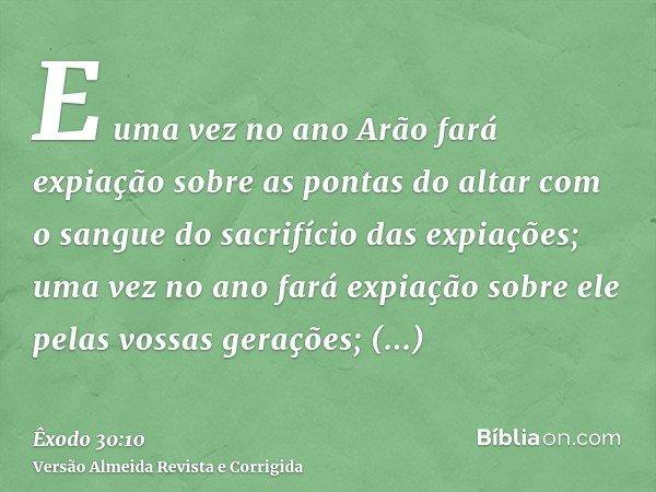 E uma vez no ano Arão fará expiação sobre as pontas do altar com o sangue do sacrifício das expiações; uma vez no ano fará expiação sobre ele pelas vossas geraç
