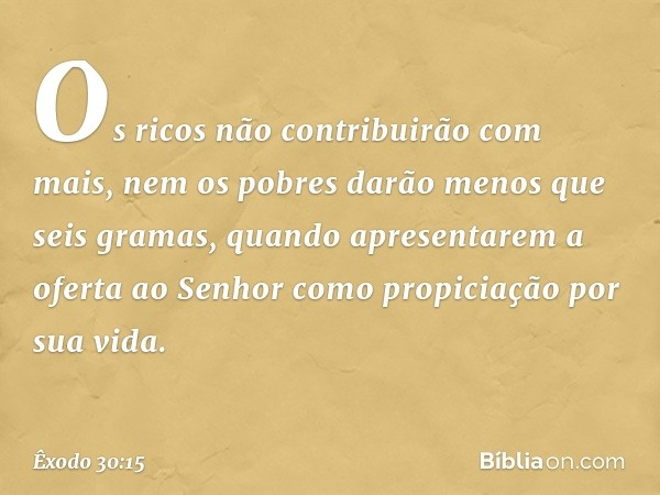 Os ricos não contribuirão com mais, nem os pobres darão menos que seis gramas, quando apresentarem a oferta ao Senhor como propiciação por sua vida. -- Êxodo 30:15