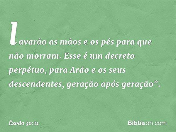 """lavarão as mãos e os pés para que não morram. Esse é um decreto perpétuo, para Arão e os seus descendentes, geração após geração"""". -- Êxodo 30:21"""