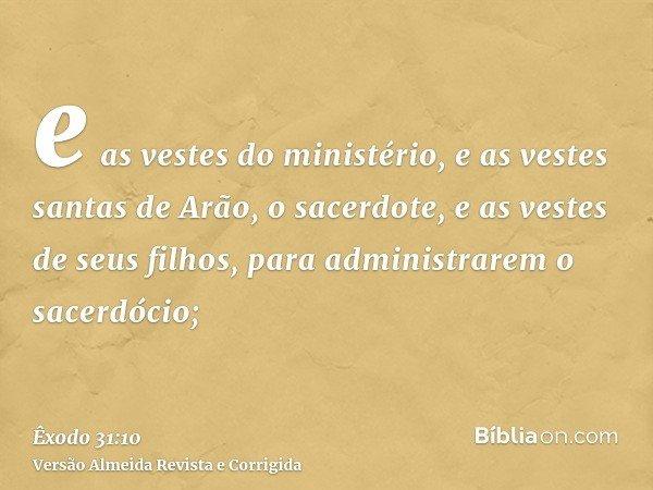 e as vestes do ministério, e as vestes santas de Arão, o sacerdote, e as vestes de seus filhos, para administrarem o sacerdócio;