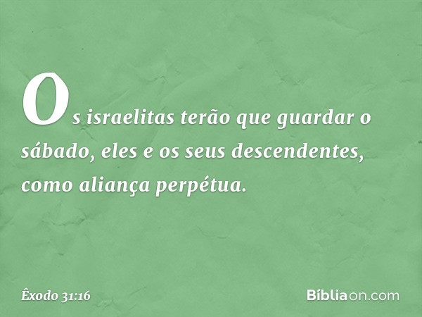 Os israelitas terão que guardar o sábado, eles e os seus descendentes, como aliança perpétua. -- Êxodo 31:16