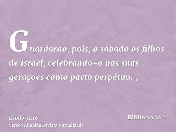 Guardarão, pois, o sábado os filhos de Israel, celebrando-o nas suas gerações como pacto perpétuo. ,