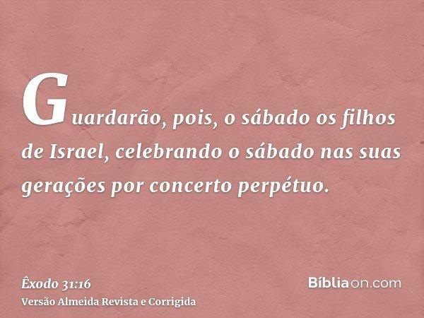 Guardarão, pois, o sábado os filhos de Israel, celebrando o sábado nas suas gerações por concerto perpétuo.