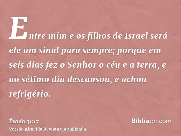 Entre mim e os filhos de Israel será ele um sinal para sempre; porque em seis dias fez o Senhor o céu e a terra, e ao sétimo dia descansou, e achou refrigério.