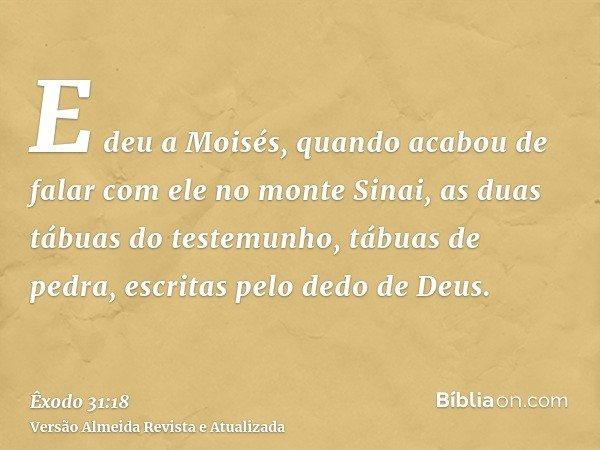 E deu a Moisés, quando acabou de falar com ele no monte Sinai, as duas tábuas do testemunho, tábuas de pedra, escritas pelo dedo de Deus.