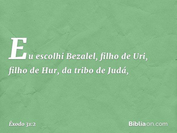 """""""Eu escolhi Bezalel, filho de Uri, filho de Hur, da tribo de Judá, -- Êxodo 31:2"""