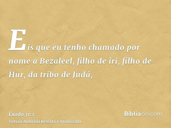 Eis que eu tenho chamado por nome a Bezaleel, filho de îri, filho de Hur, da tribo de Judá,