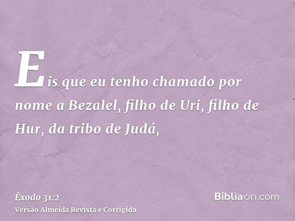 Eis que eu tenho chamado por nome a Bezalel, filho de Uri, filho de Hur, da tribo de Judá,