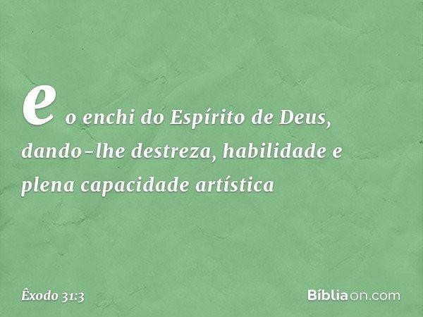 e o enchi do Espírito de Deus, dando-lhe destreza, habilidade e plena capacidade artística -- Êxodo 31:3