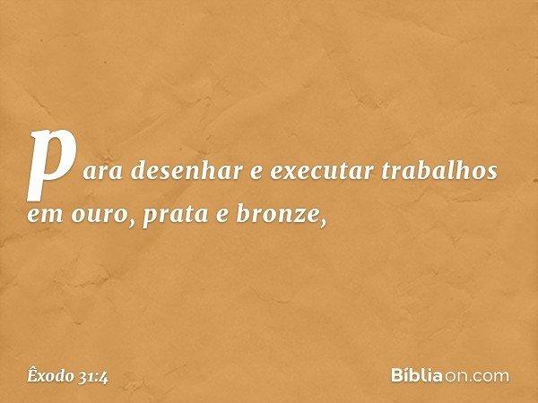 para desenhar e executar trabalhos em ouro, prata e bronze, -- Êxodo 31:4