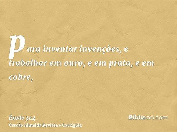 para inventar invenções, e trabalhar em ouro, e em prata, e em cobre,
