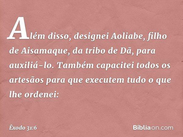 Além disso, designei Aoliabe, filho de Aisamaque, da tribo de Dã, para auxiliá-lo. Também capacitei todos os artesãos para que executem tudo o que lhe ordenei: