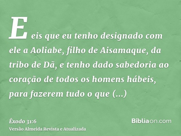 E eis que eu tenho designado com ele a Aoliabe, filho de Aisamaque, da tribo de Dã, e tenho dado sabedoria ao coração de todos os homens hábeis, para fazerem tu