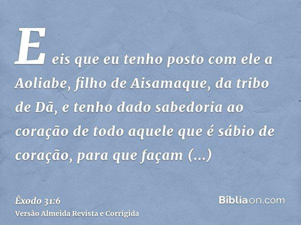 E eis que eu tenho posto com ele a Aoliabe, filho de Aisamaque, da tribo de Dã, e tenho dado sabedoria ao coração de todo aquele que é sábio de coração, para qu