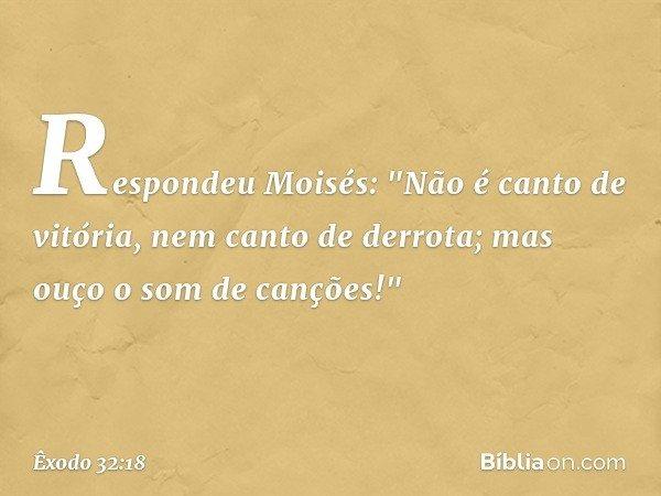 """Respondeu Moisés: """"Não é canto de vitória, nem canto de derrota; mas ouço o som de canções!"""" -- Êxodo 32:18"""